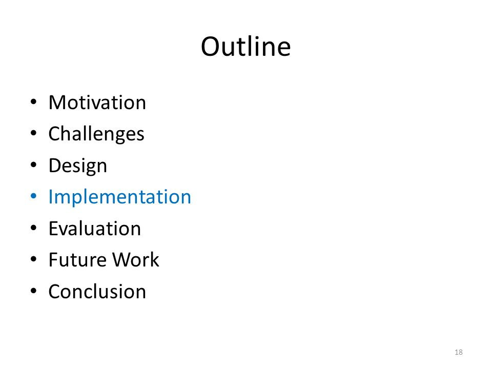 Outline Motivation Challenges Design Implementation Evaluation Future Work Conclusion 18
