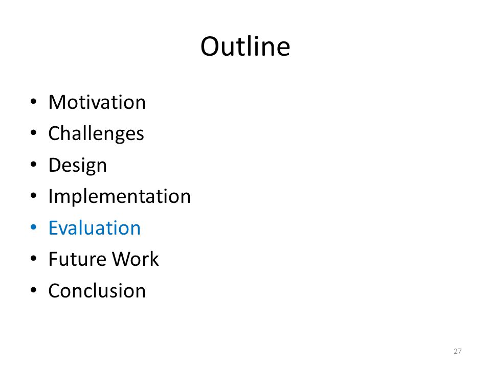 Outline Motivation Challenges Design Implementation Evaluation Future Work Conclusion 27