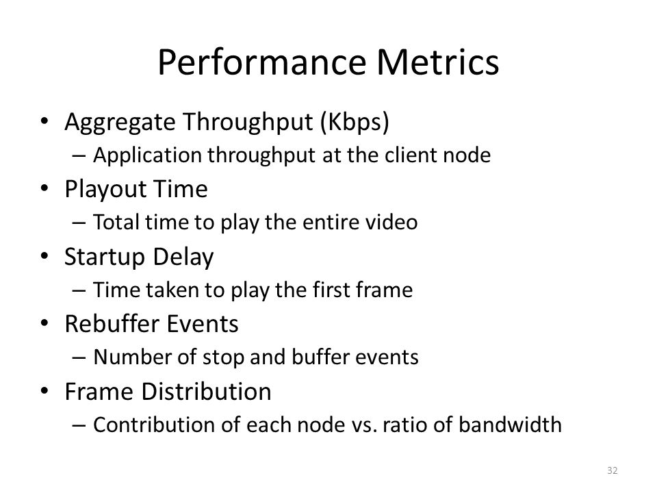 Performance Metrics Aggregate Throughput (Kbps) – Application throughput at the client node Playout Time – Total time to play the entire video Startup Delay – Time taken to play the first frame Rebuffer Events – Number of stop and buffer events Frame Distribution – Contribution of each node vs.