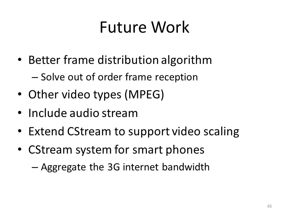 Future Work Better frame distribution algorithm – Solve out of order frame reception Other video types (MPEG) Include audio stream Extend CStream to support video scaling CStream system for smart phones – Aggregate the 3G internet bandwidth 46