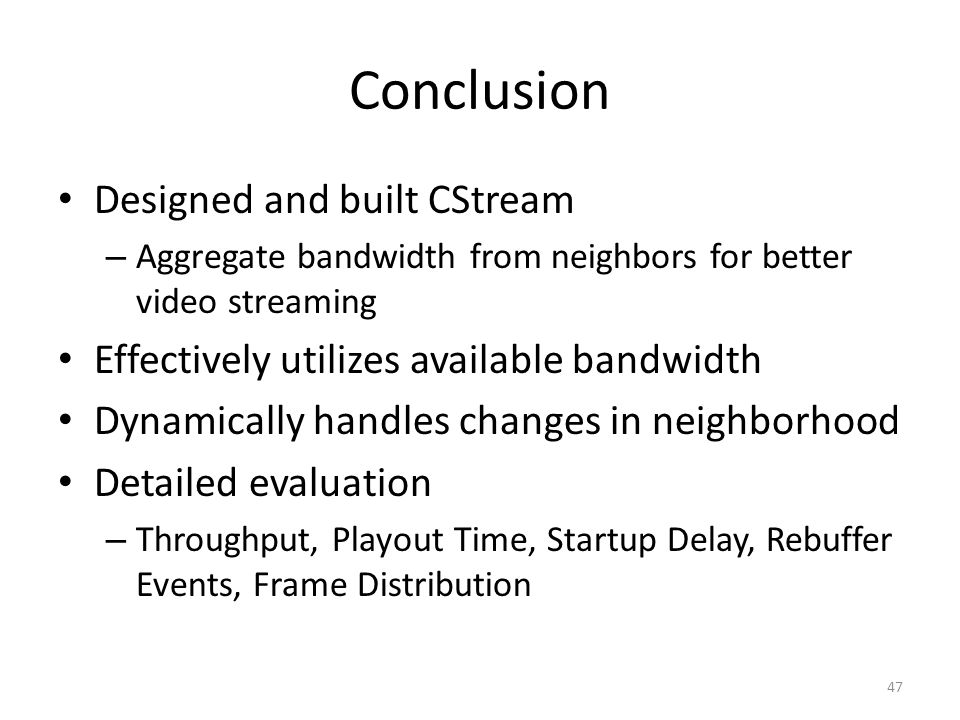 Conclusion Designed and built CStream – Aggregate bandwidth from neighbors for better video streaming Effectively utilizes available bandwidth Dynamically handles changes in neighborhood Detailed evaluation – Throughput, Playout Time, Startup Delay, Rebuffer Events, Frame Distribution 47