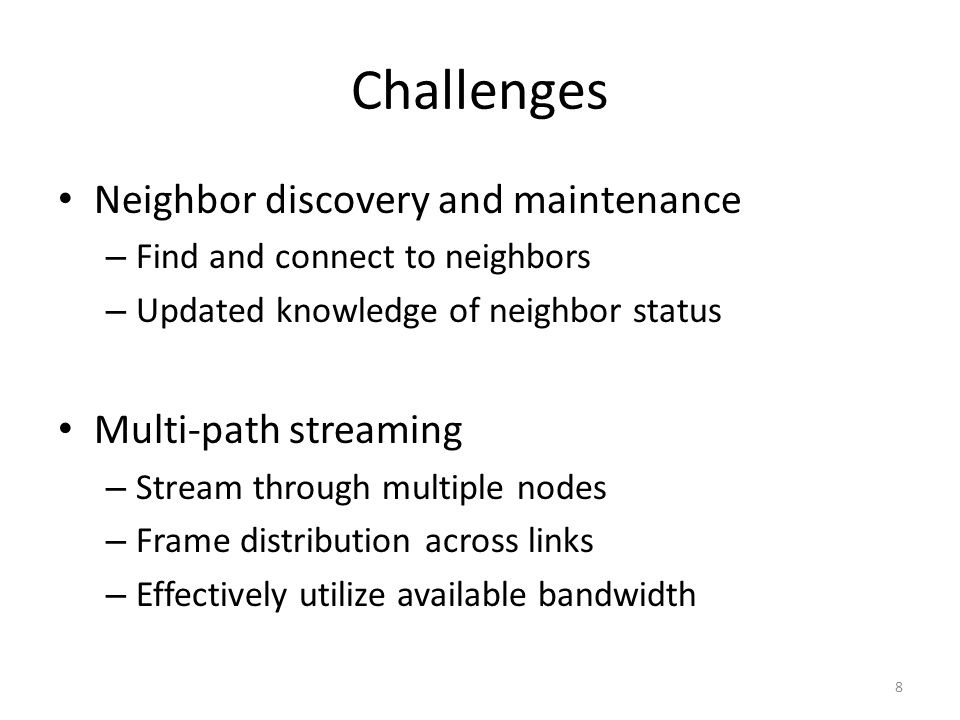 Challenges Neighbor discovery and maintenance – Find and connect to neighbors – Updated knowledge of neighbor status Multi-path streaming – Stream through multiple nodes – Frame distribution across links – Effectively utilize available bandwidth 8