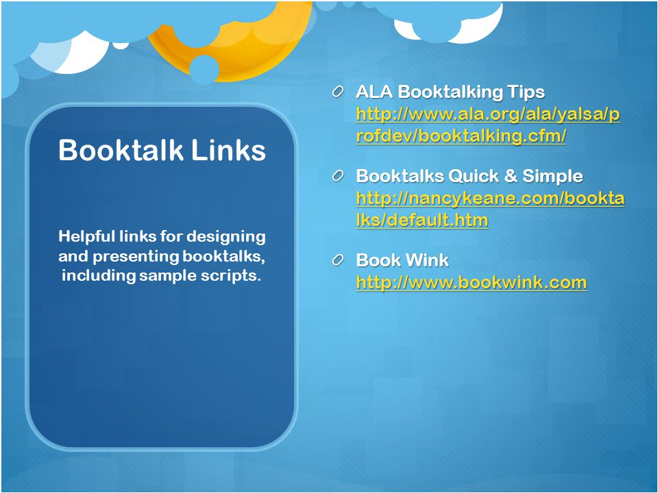 Booktalk Links ALA Booktalking Tips   rofdev/booktalking.cfm/   rofdev/booktalking.cfm/   rofdev/booktalking.cfm/ Booktalks Quick & Simple   lks/default.htm   lks/default.htm   lks/default.htm Book Wink     Helpful links for designing and presenting booktalks, including sample scripts.