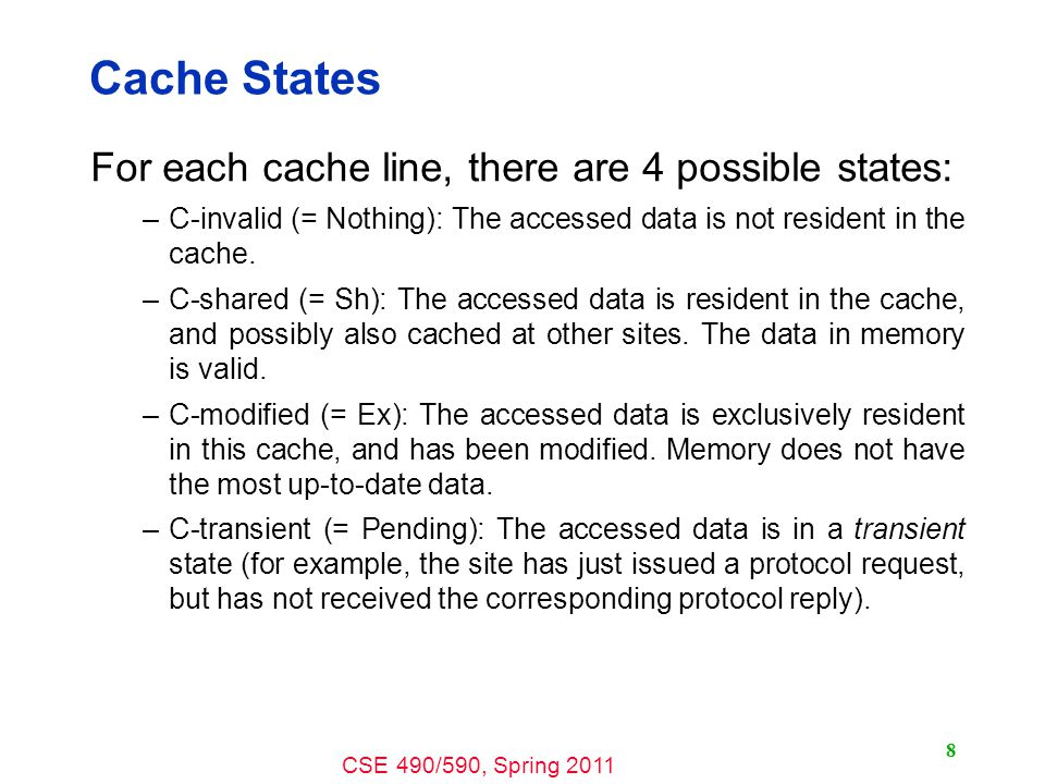 CSE 490/590, Spring Cache States For each cache line, there are 4 possible states: –C-invalid (= Nothing): The accessed data is not resident in the cache.