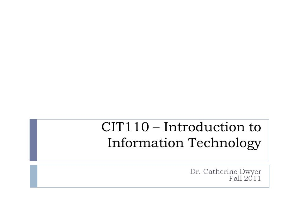 CIT110 – Introduction to Information Technology Dr. Catherine Dwyer Fall 2011