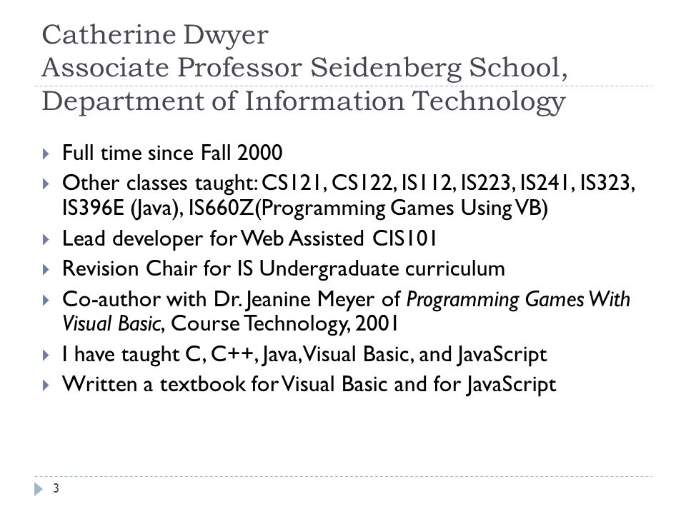 3 Catherine Dwyer Associate Professor Seidenberg School, Department of Information Technology  Full time since Fall 2000  Other classes taught: CS121, CS122, IS112, IS223, IS241, IS323, IS396E (Java), IS660Z(Programming Games Using VB)  Lead developer for Web Assisted CIS101  Revision Chair for IS Undergraduate curriculum  Co-author with Dr.