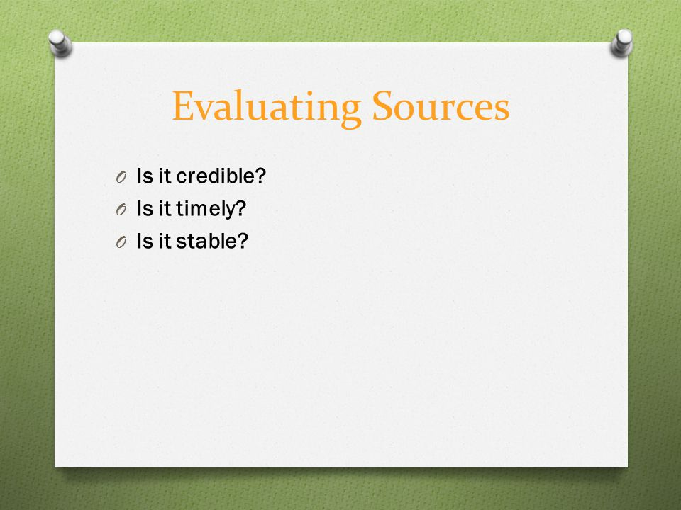 Evaluating Sources O Is it credible O Is it timely O Is it stable