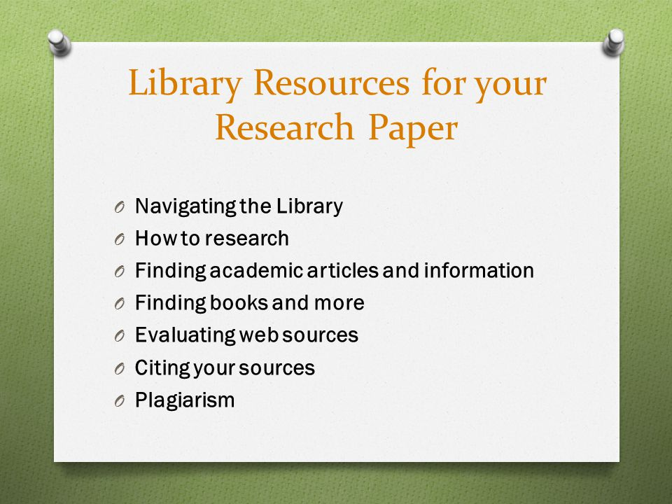 Library Resources for your Research Paper O Navigating the Library O How to research O Finding academic articles and information O Finding books and more O Evaluating web sources O Citing your sources O Plagiarism