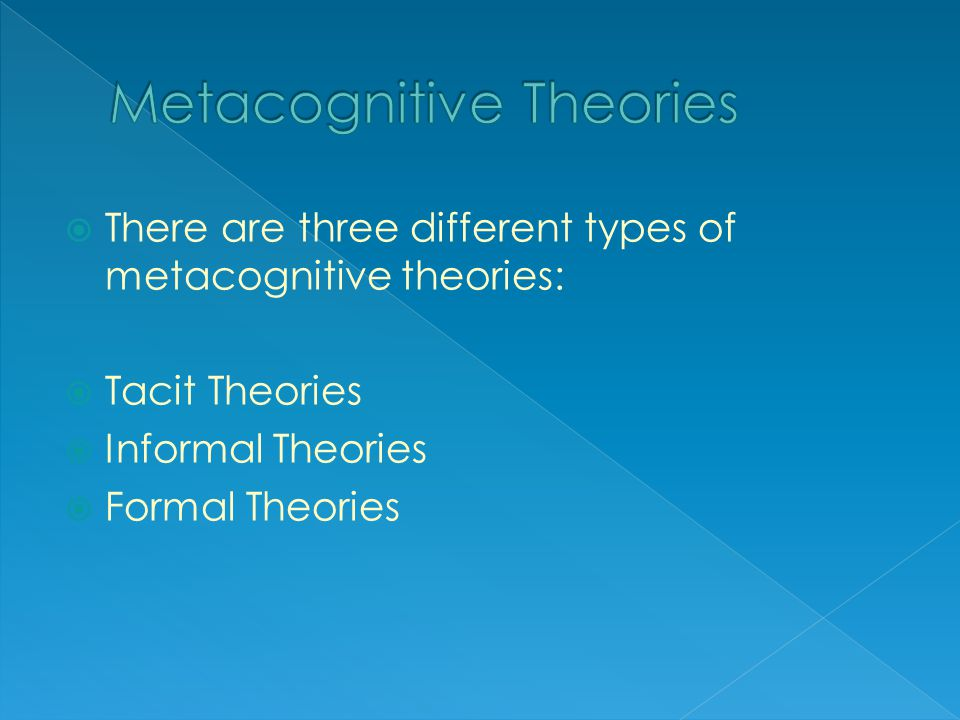 There are three different types of metacognitive theories:  Tacit Theories  Informal Theories  Formal Theories