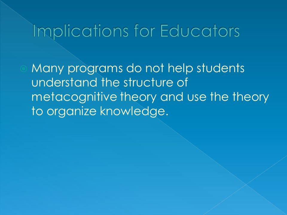  Many programs do not help students understand the structure of metacognitive theory and use the theory to organize knowledge.