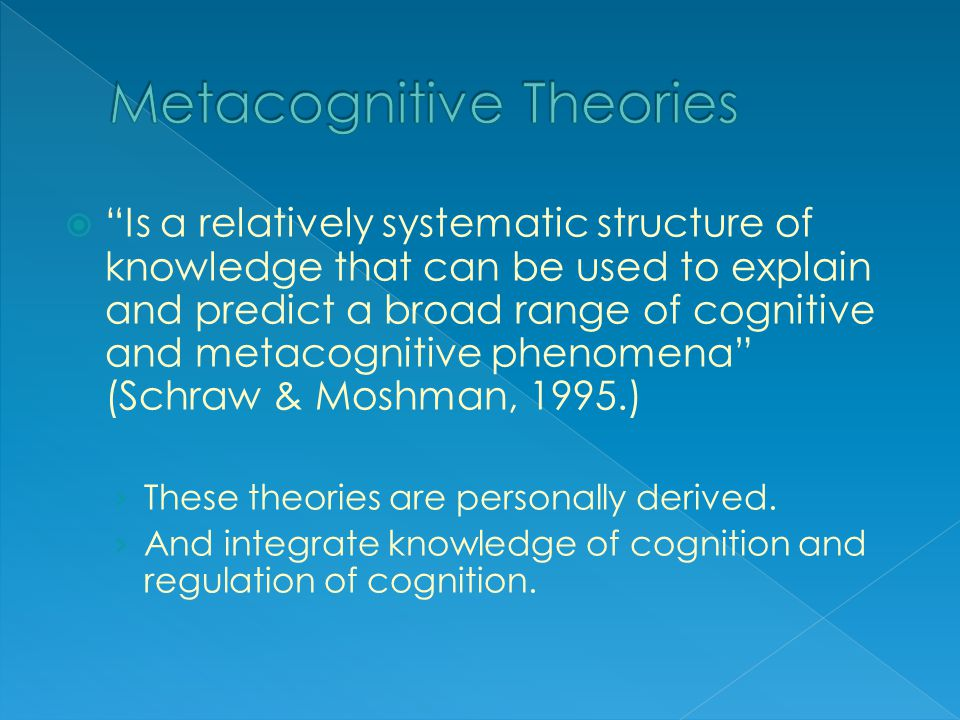  Is a relatively systematic structure of knowledge that can be used to explain and predict a broad range of cognitive and metacognitive phenomena (Schraw & Moshman, 1995.) › These theories are personally derived.