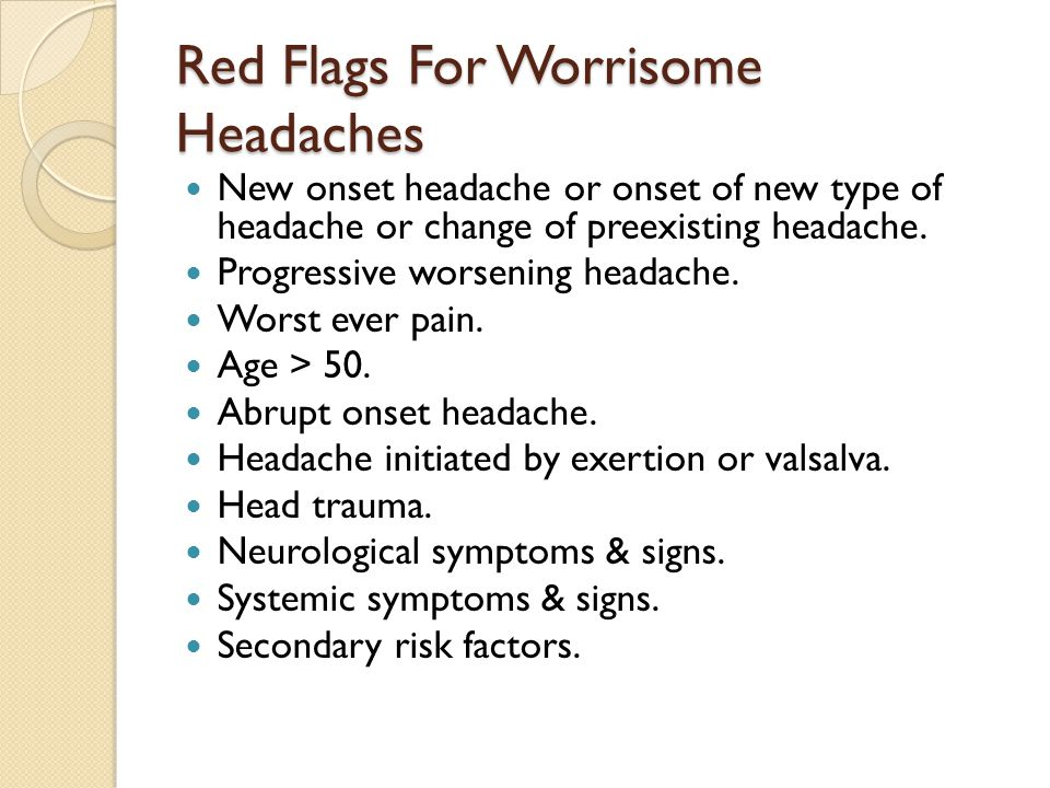 Red Flags For Worrisome Headaches New onset headache or onset of new type of headache or change of preexisting headache.