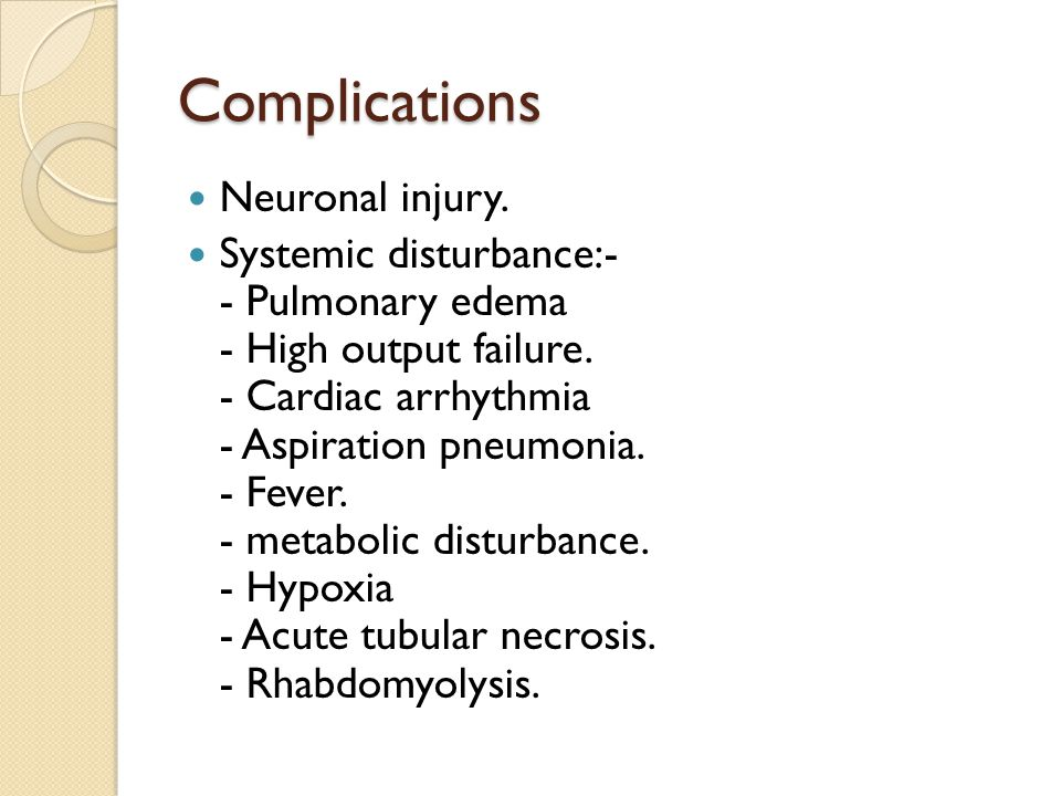 Complications Neuronal injury. Systemic disturbance:- - Pulmonary edema - High output failure.