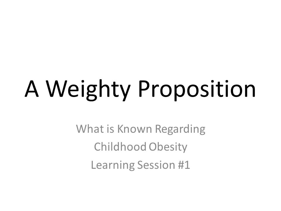 A Weighty Proposition What is Known Regarding Childhood Obesity Learning Session #1