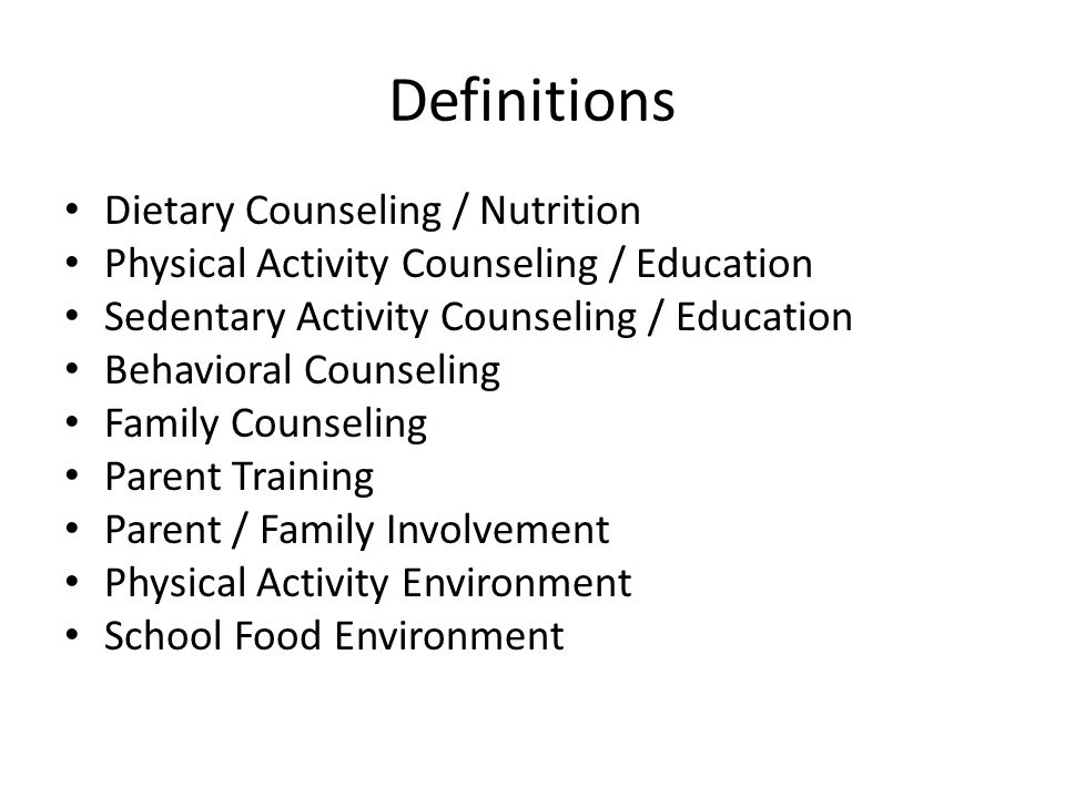 Definitions Dietary Counseling / Nutrition Physical Activity Counseling / Education Sedentary Activity Counseling / Education Behavioral Counseling Family Counseling Parent Training Parent / Family Involvement Physical Activity Environment School Food Environment