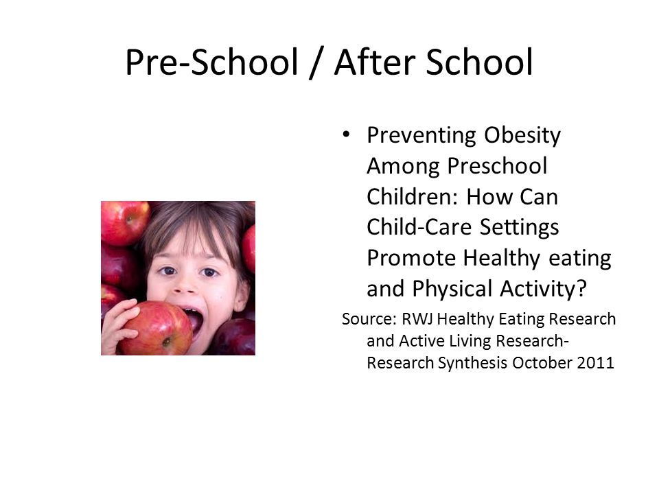 Pre-School / After School Preventing Obesity Among Preschool Children: How Can Child-Care Settings Promote Healthy eating and Physical Activity.