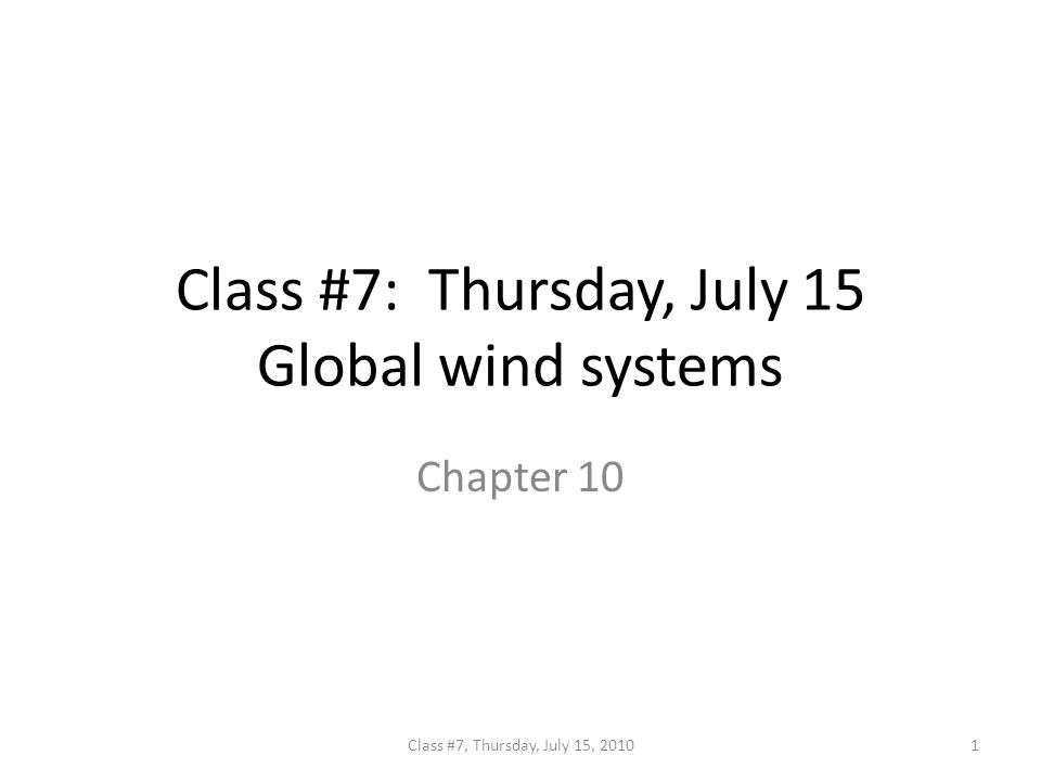 Class #7: Thursday, July 15 Global wind systems Chapter 10 1Class #7, Thursday, July 15, 2010