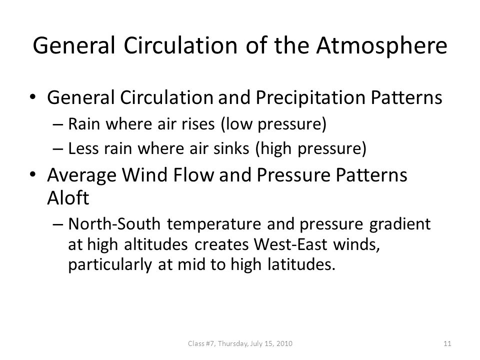 General Circulation of the Atmosphere General Circulation and Precipitation Patterns – Rain where air rises (low pressure) – Less rain where air sinks (high pressure) Average Wind Flow and Pressure Patterns Aloft – North-South temperature and pressure gradient at high altitudes creates West-East winds, particularly at mid to high latitudes.