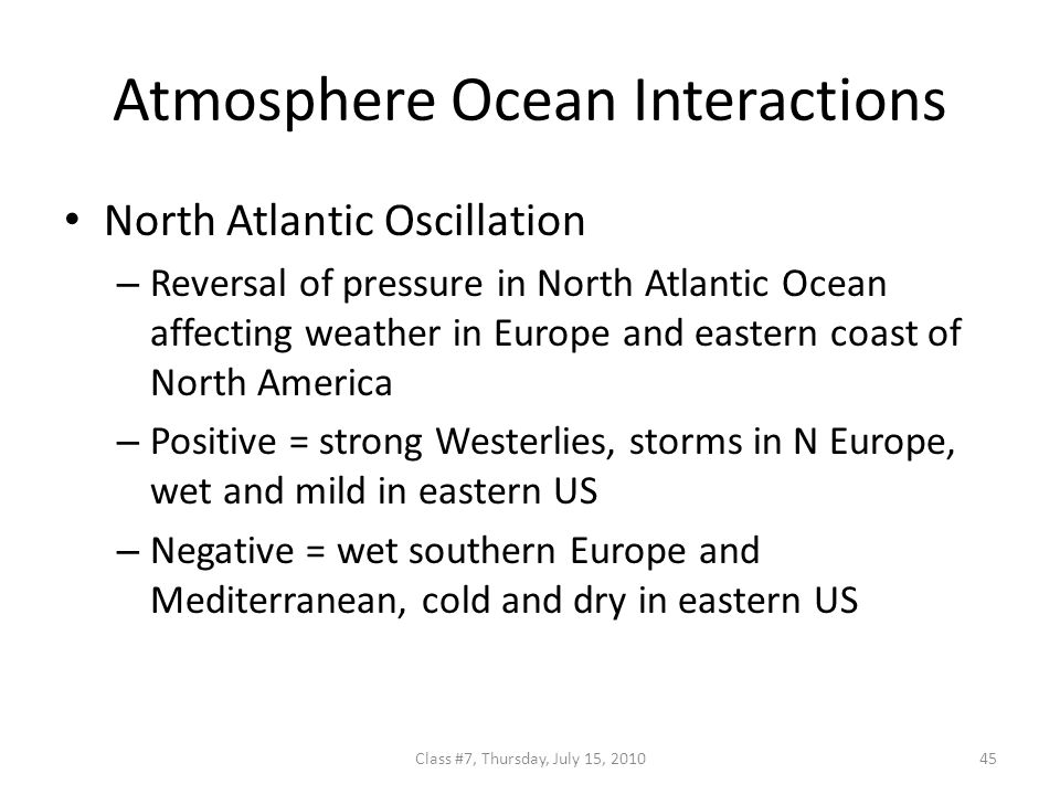 Atmosphere Ocean Interactions North Atlantic Oscillation – Reversal of pressure in North Atlantic Ocean affecting weather in Europe and eastern coast of North America – Positive = strong Westerlies, storms in N Europe, wet and mild in eastern US – Negative = wet southern Europe and Mediterranean, cold and dry in eastern US 45Class #7, Thursday, July 15, 2010