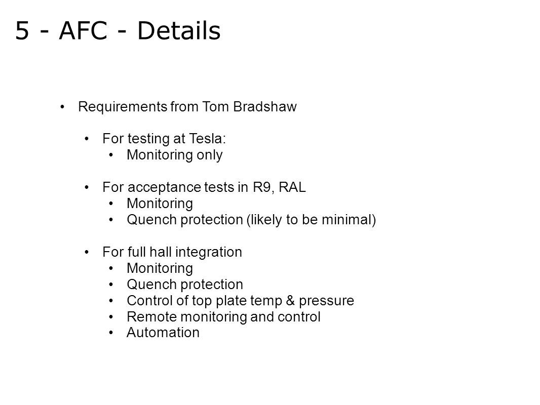 5 - AFC - Details Requirements from Tom Bradshaw For testing at Tesla: Monitoring only For acceptance tests in R9, RAL Monitoring Quench protection (likely to be minimal) For full hall integration Monitoring Quench protection Control of top plate temp & pressure Remote monitoring and control Automation