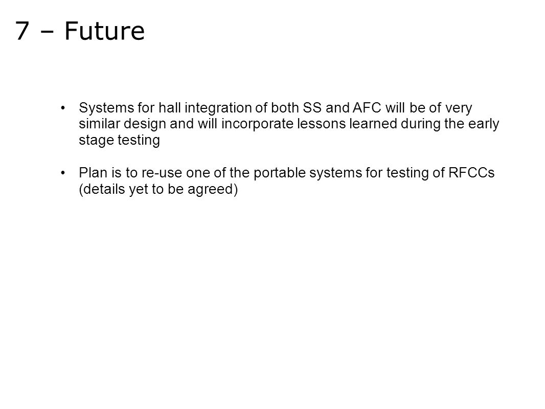 7 – Future Systems for hall integration of both SS and AFC will be of very similar design and will incorporate lessons learned during the early stage testing Plan is to re-use one of the portable systems for testing of RFCCs (details yet to be agreed)
