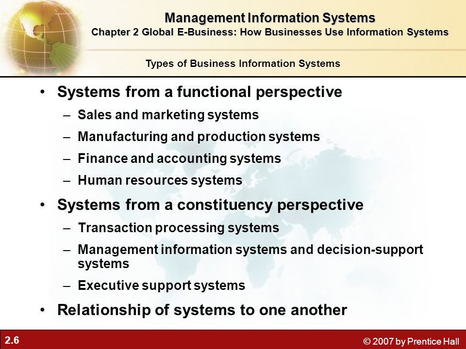 2.6 © 2007 by Prentice Hall Systems from a functional perspective –Sales and marketing systems –Manufacturing and production systems –Finance and accounting systems –Human resources systems Systems from a constituency perspective –Transaction processing systems –Management information systems and decision-support systems –Executive support systems Relationship of systems to one another Types of Business Information Systems Management Information Systems Chapter 2 Global E-Business: How Businesses Use Information Systems