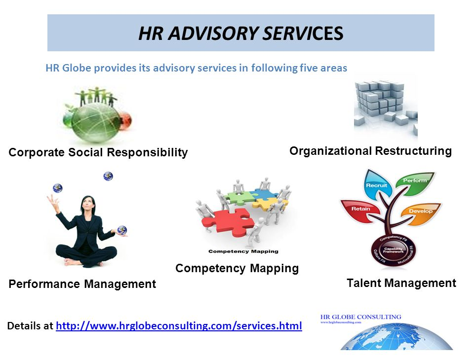 HR ADVISORY SERVICES Organizational Restructuring Competency Mapping Talent Management Performance Management Corporate Social Responsibility HR Globe provides its advisory services in following five areas Details at