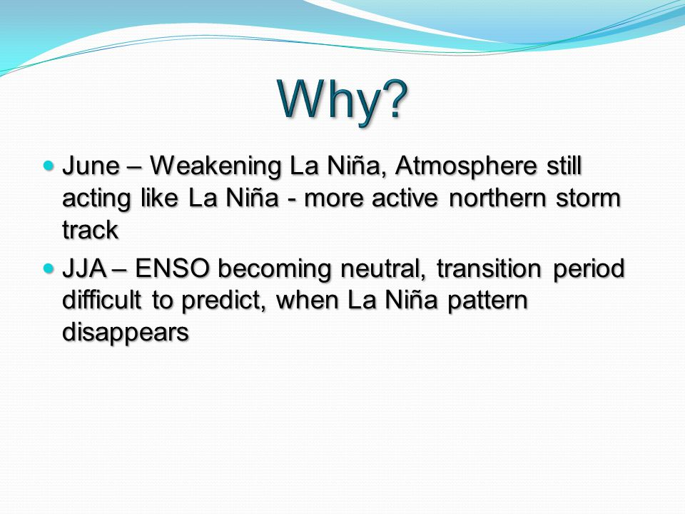 June – Weakening La Niña, Atmosphere still acting like La Niña - more active northern storm track June – Weakening La Niña, Atmosphere still acting like La Niña - more active northern storm track JJA – ENSO becoming neutral, transition period difficult to predict, when La Niña pattern disappears JJA – ENSO becoming neutral, transition period difficult to predict, when La Niña pattern disappears