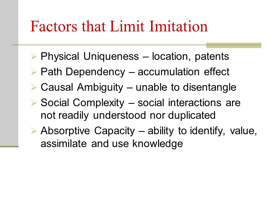 Factors that Limit Imitation  Physical Uniqueness – location, patents  Path Dependency – accumulation effect  Causal Ambiguity – unable to disentangle  Social Complexity – social interactions are not readily understood nor duplicated  Absorptive Capacity – ability to identify, value, assimilate and use knowledge