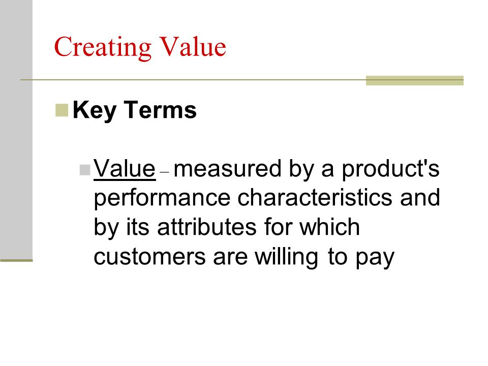 Creating Value Key Terms Value – measured by a product s performance characteristics and by its attributes for which customers are willing to pay