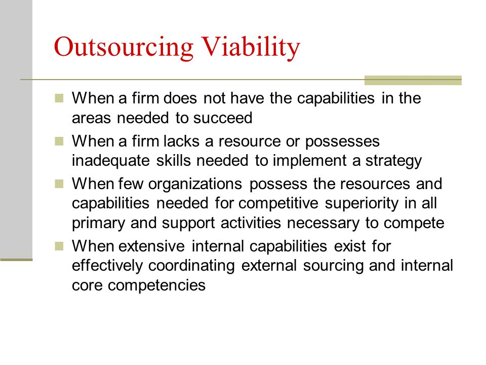 Outsourcing Viability When a firm does not have the capabilities in the areas needed to succeed When a firm lacks a resource or possesses inadequate skills needed to implement a strategy When few organizations possess the resources and capabilities needed for competitive superiority in all primary and support activities necessary to compete When extensive internal capabilities exist for effectively coordinating external sourcing and internal core competencies