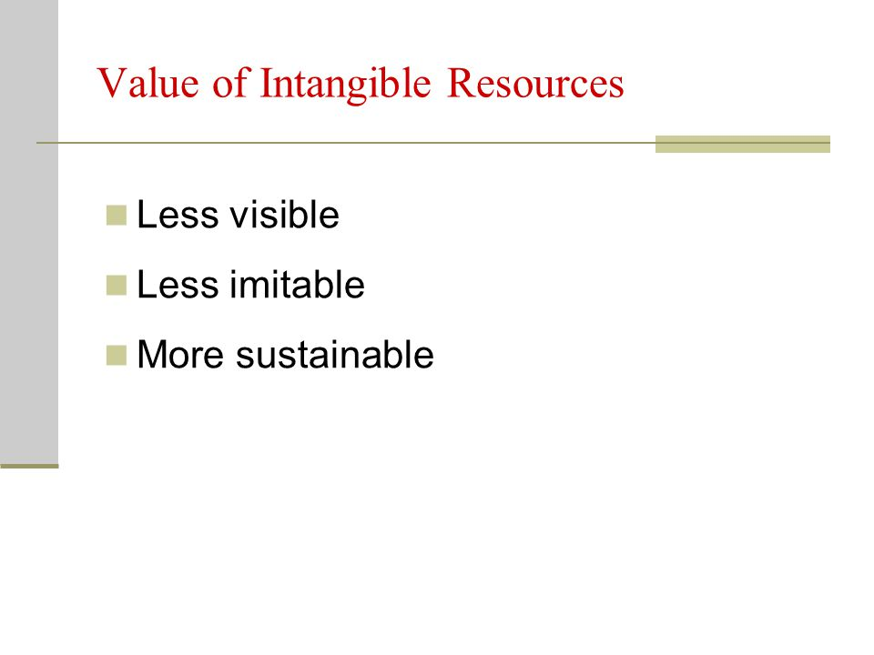 Value of Intangible Resources Less visible Less imitable More sustainable