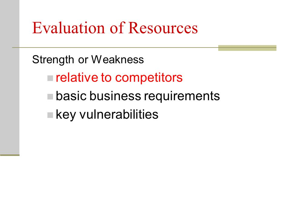 Evaluation of Resources Strength or Weakness relative to competitors basic business requirements key vulnerabilities