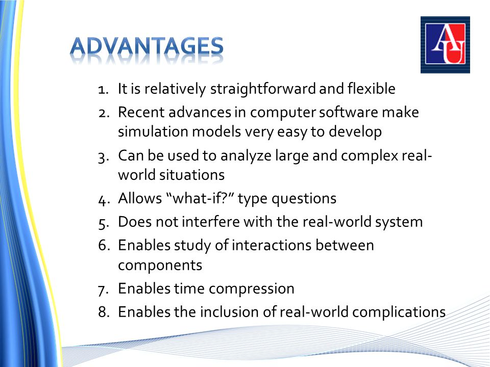 1.It is relatively straightforward and flexible 2.Recent advances in computer software make simulation models very easy to develop 3.Can be used to analyze large and complex real- world situations 4.Allows what-if type questions 5.Does not interfere with the real-world system 6.Enables study of interactions between components 7.Enables time compression 8.Enables the inclusion of real-world complications