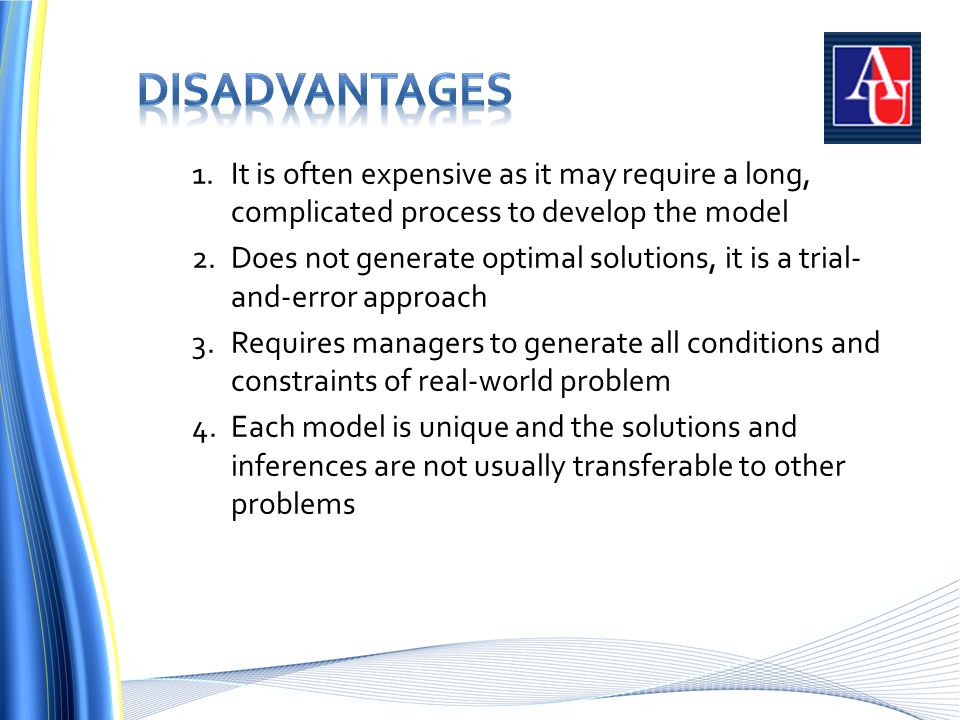 1.It is often expensive as it may require a long, complicated process to develop the model 2.Does not generate optimal solutions, it is a trial- and-error approach 3.Requires managers to generate all conditions and constraints of real-world problem 4.Each model is unique and the solutions and inferences are not usually transferable to other problems