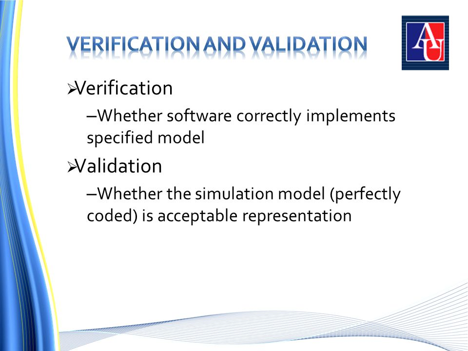  Verification – Whether software correctly implements specified model  Validation – Whether the simulation model (perfectly coded) is acceptable representation