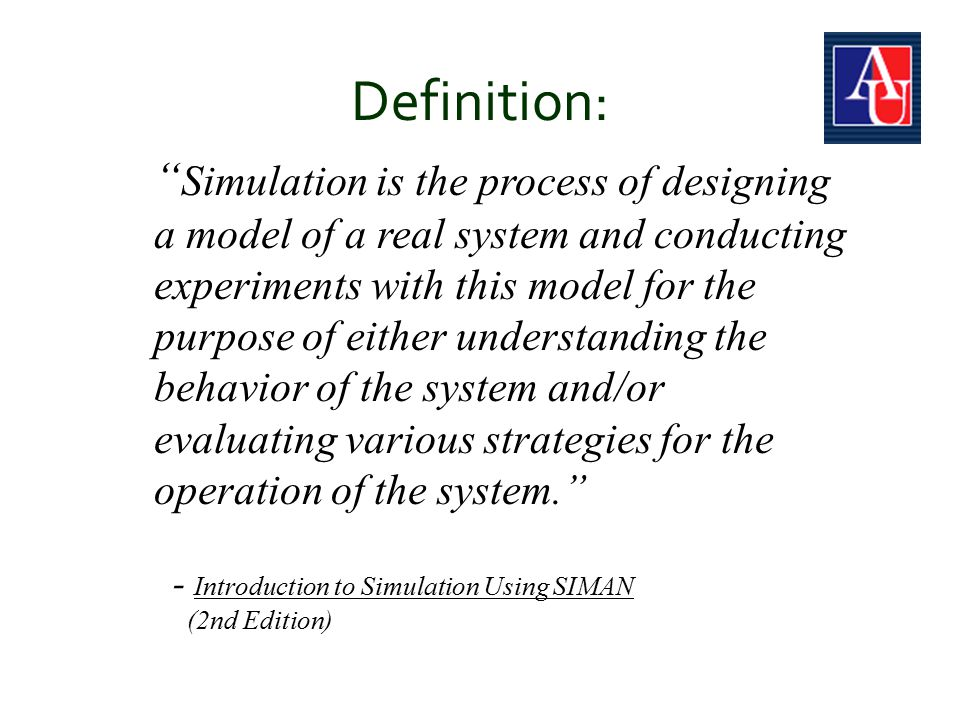 Definition: Simulation is the process of designing a model of a real system and conducting experiments with this model for the purpose of either understanding the behavior of the system and/or evaluating various strategies for the operation of the system. - Introduction to Simulation Using SIMAN (2nd Edition)
