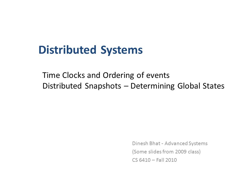 Distributed Systems Dinesh Bhat - Advanced Systems (Some slides from 2009 class) CS 6410 – Fall 2010 Time Clocks and Ordering of events Distributed Snapshots – Determining Global States