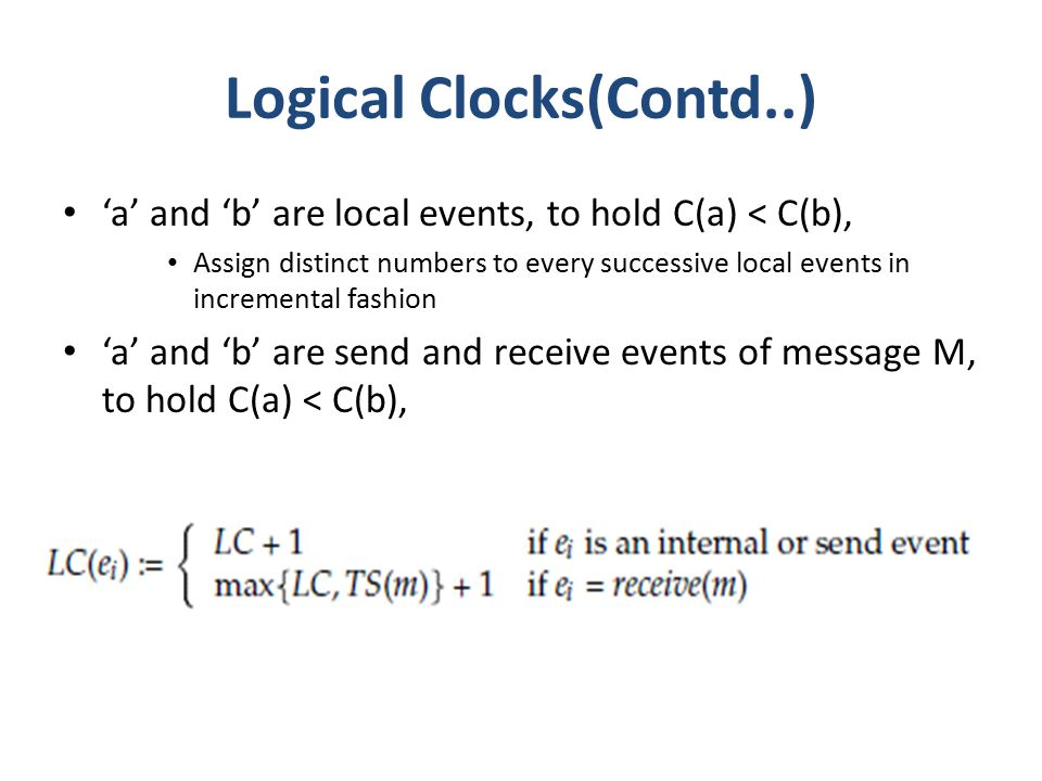 Logical Clocks(Contd..) 'a' and 'b' are local events, to hold C(a) < C(b), Assign distinct numbers to every successive local events in incremental fashion 'a' and 'b' are send and receive events of message M, to hold C(a) < C(b),