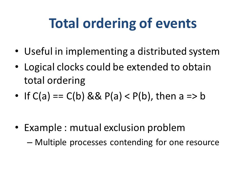 Total ordering of events Useful in implementing a distributed system Logical clocks could be extended to obtain total ordering If C(a) == C(b) && P(a) b Example : mutual exclusion problem – Multiple processes contending for one resource