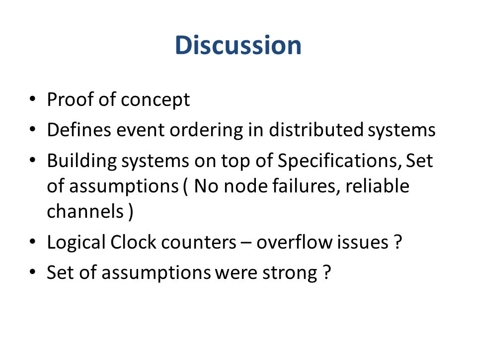 Discussion Proof of concept Defines event ordering in distributed systems Building systems on top of Specifications, Set of assumptions ( No node failures, reliable channels ) Logical Clock counters – overflow issues .