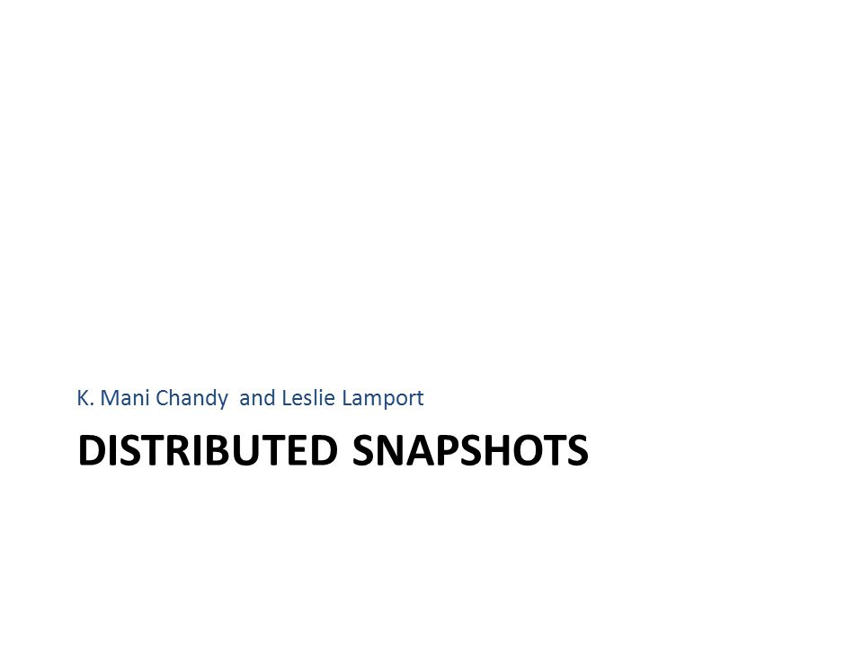 DISTRIBUTED SNAPSHOTS K. Mani Chandy and Leslie Lamport