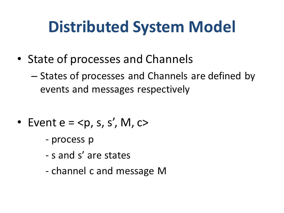 Distributed System Model State of processes and Channels – States of processes and Channels are defined by events and messages respectively Event e = - process p - s and s' are states - channel c and message M