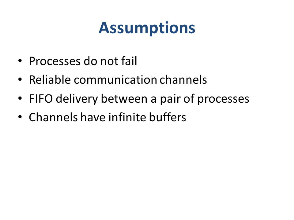 Assumptions Processes do not fail Reliable communication channels FIFO delivery between a pair of processes Channels have infinite buffers