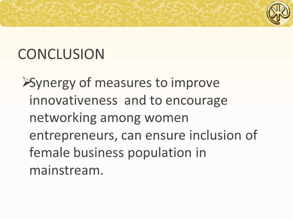 CONCLUSION  Synergy of measures to improve innovativeness and to encourage networking among women entrepreneurs, can ensure inclusion of female business population in mainstream.