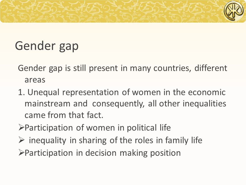 Gender gap Gender gap is still present in many countries, different areas 1.