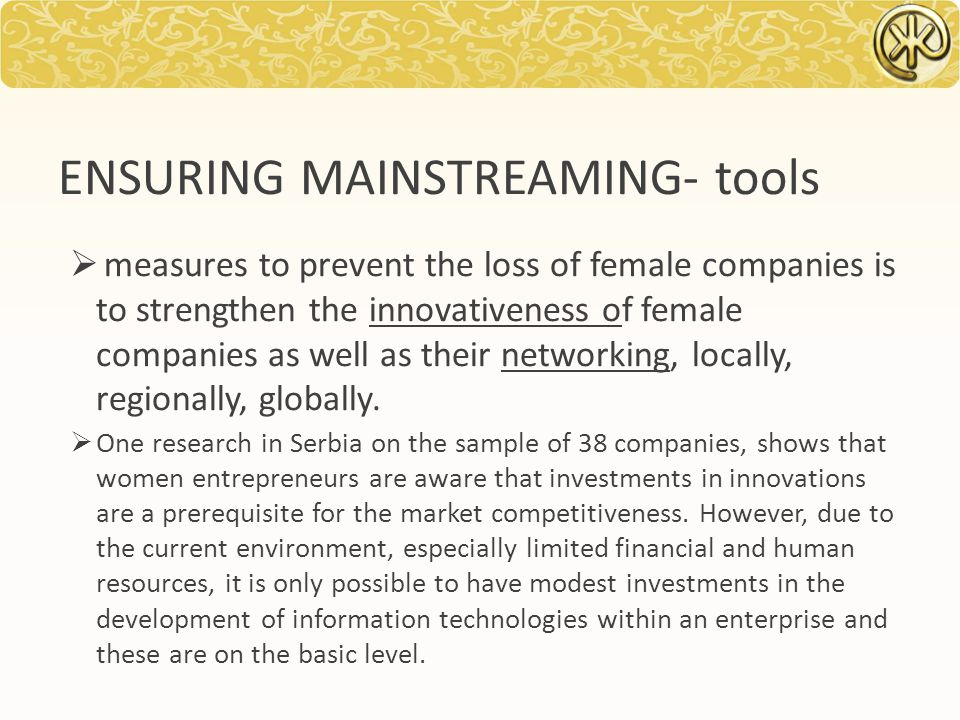 ENSURING MAINSTREAMING- tools  measures to prevent the loss of female companies is to strengthen the innovativeness of female companies as well as their networking, locally, regionally, globally.