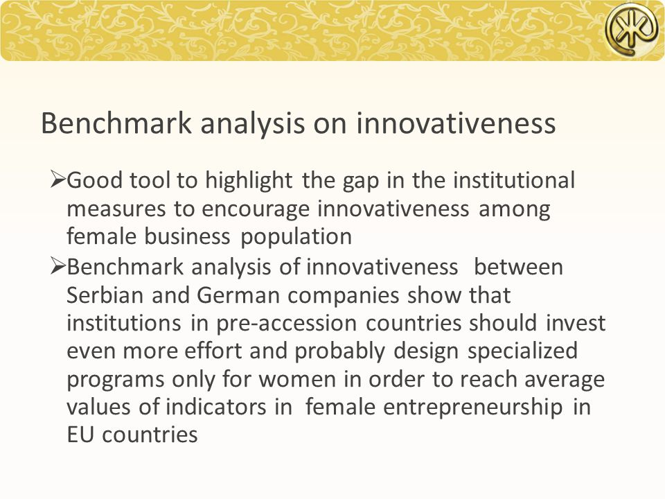 Benchmark analysis on innovativeness  Good tool to highlight the gap in the institutional measures to encourage innovativeness among female business population  Benchmark analysis of innovativeness between Serbian and German companies show that institutions in pre-accession countries should invest even more effort and probably design specialized programs only for women in order to reach average values of indicators in female entrepreneurship in EU countries