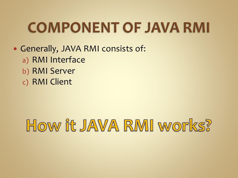 Generally, JAVA RMI consists of: a) RMI Interface b) RMI Server c) RMI Client