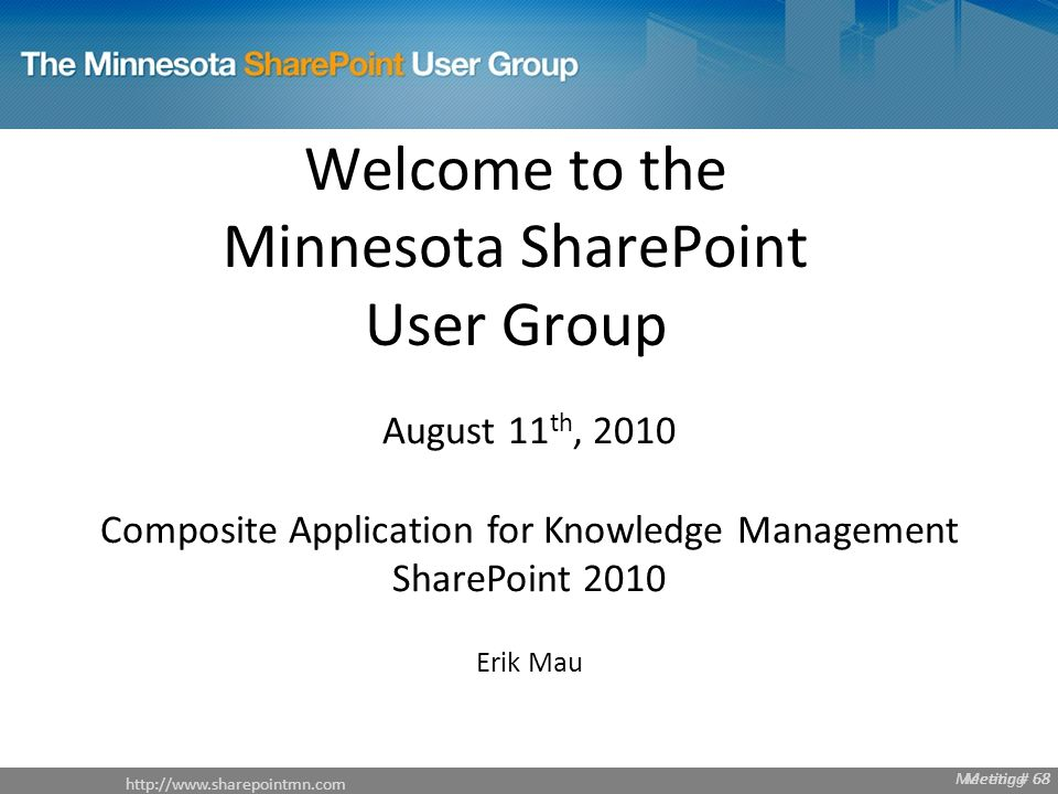 Meeting # 68   Meeting # 68 Welcome to the Minnesota SharePoint User Group August 11 th, 2010 Composite Application for Knowledge Management SharePoint 2010 Erik Mau Meeting 68